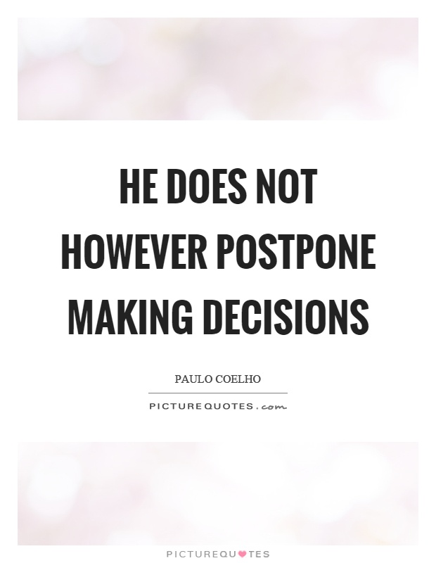 He does not however postpone making decisions Picture Quote #1