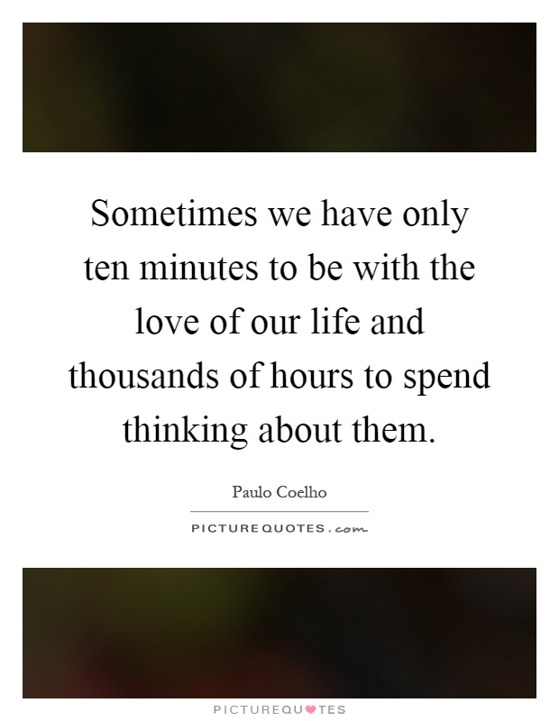 Sometimes we have only ten minutes to be with the love of our life and thousands of hours to spend thinking about them Picture Quote #1