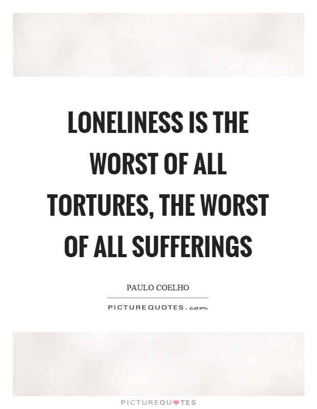 Loneliness is the worst of all tortures, the worst of all sufferings Picture Quote #1