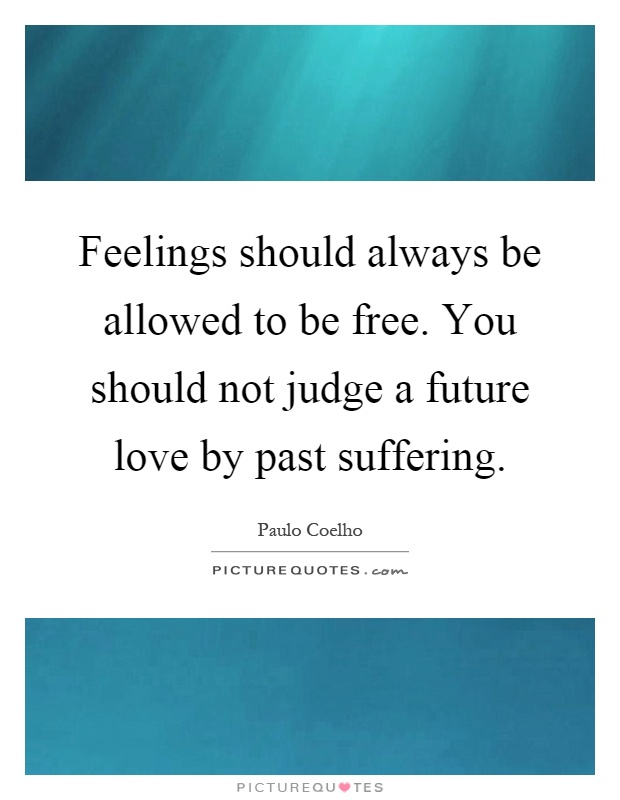 Feelings should always be allowed to be free. You should not judge a future love by past suffering Picture Quote #1