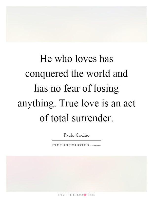He who loves has conquered the world and has no fear of losing anything. True love is an act of total surrender Picture Quote #1