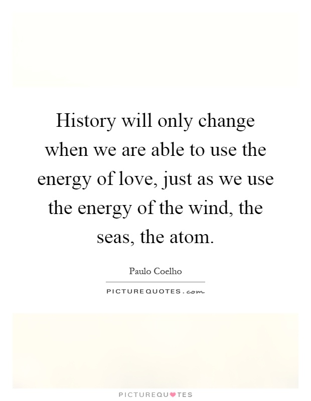 History will only change when we are able to use the energy of love, just as we use the energy of the wind, the seas, the atom Picture Quote #1