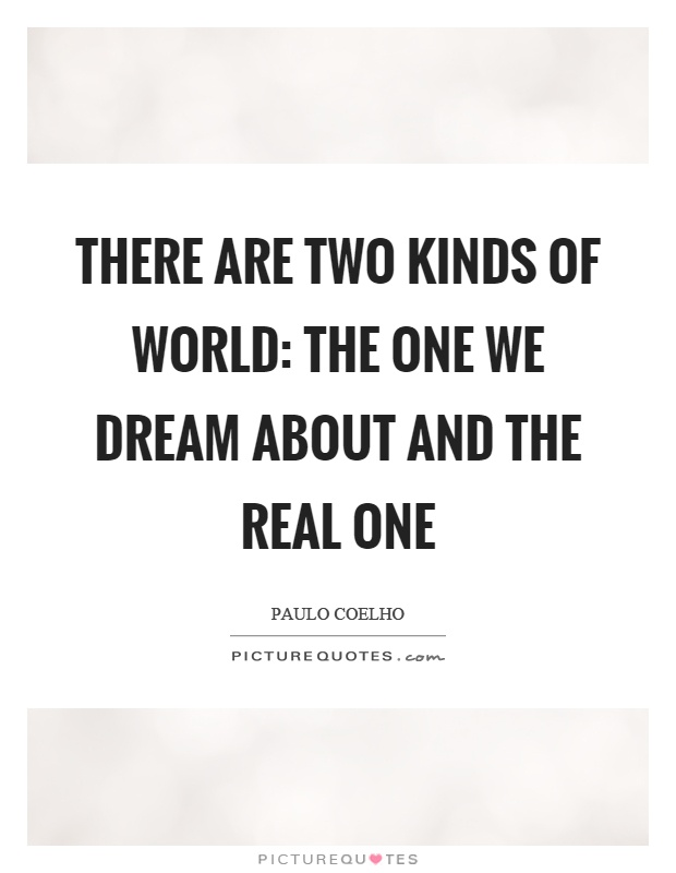 There are two kinds of world: the one we dream about and the real one Picture Quote #1