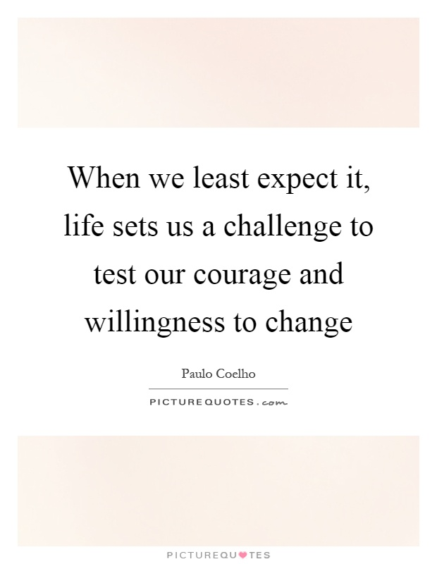 When we least expect it, life sets us a challenge to test our courage and willingness to change Picture Quote #1