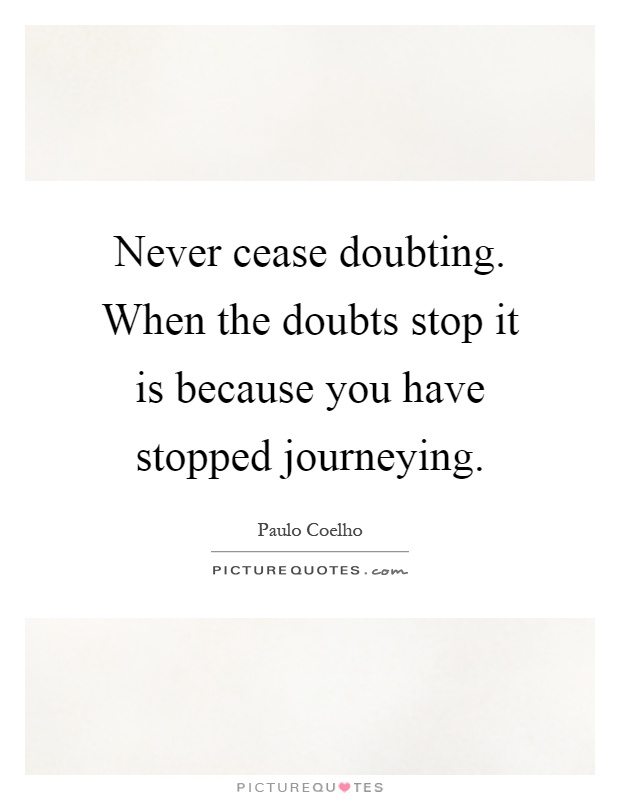 Never cease doubting. When the doubts stop it is because you have stopped journeying Picture Quote #1