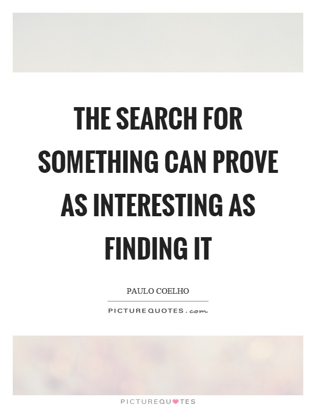 The search for something can prove as interesting as finding it Picture Quote #1
