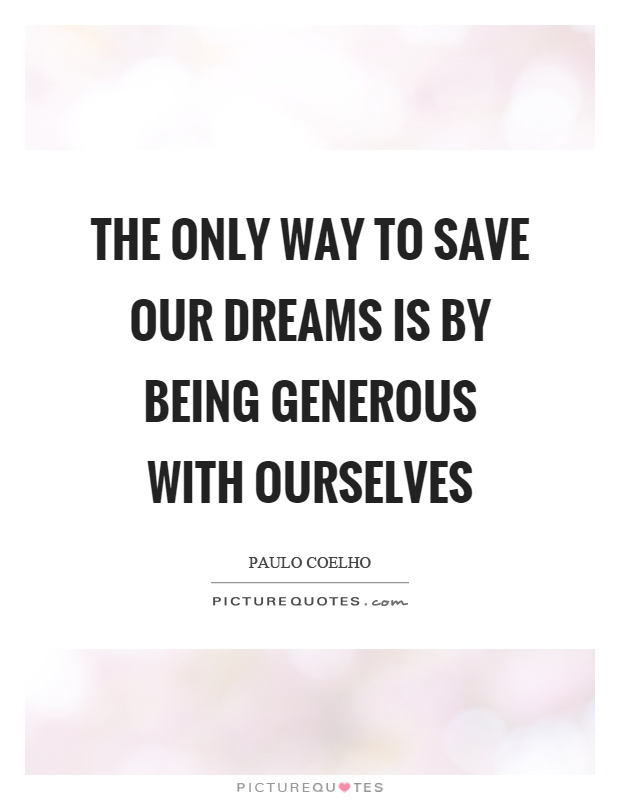 The only way to save our dreams is by being generous with ourselves Picture Quote #1