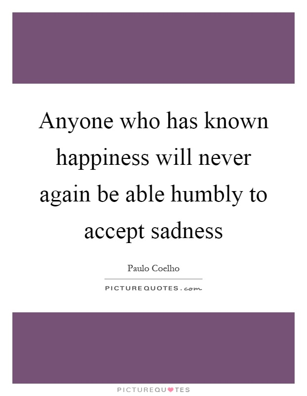 Anyone who has known happiness will never again be able humbly to accept sadness Picture Quote #1