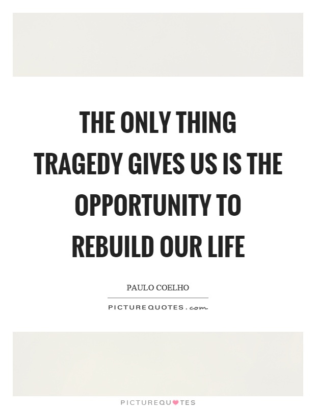 The only thing tragedy gives us is the opportunity to rebuild our life Picture Quote #1