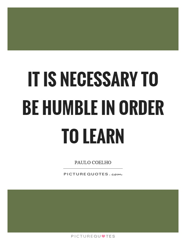 It is necessary to be humble in order to learn Picture Quote #1