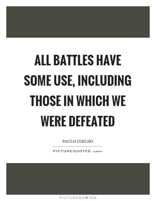 All battles have some use, including those in which we were defeated Picture Quote #1