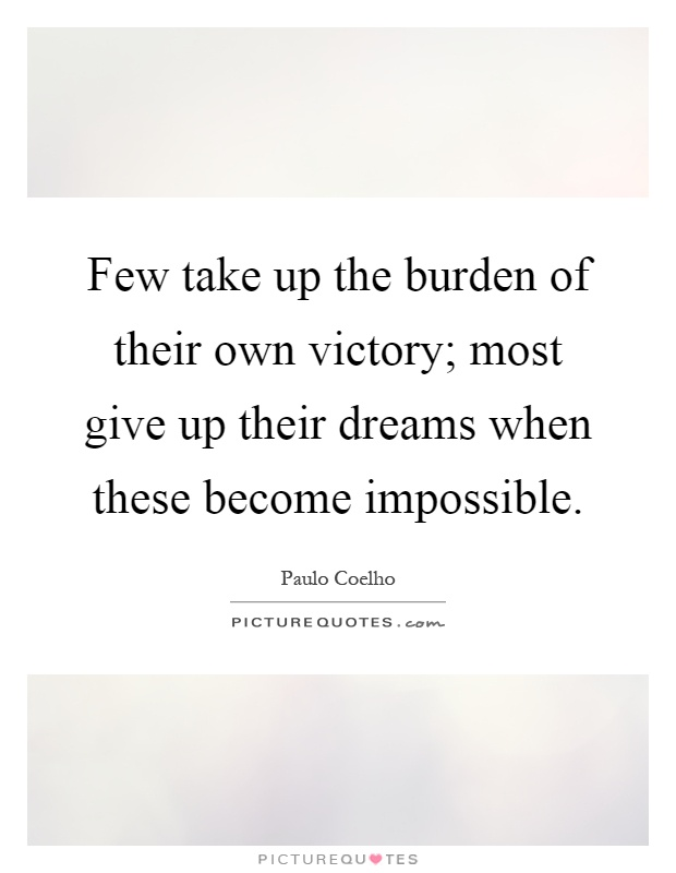 Few take up the burden of their own victory; most give up their dreams when these become impossible Picture Quote #1