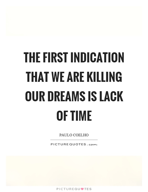 The first indication that we are killing our dreams is lack of time Picture Quote #1