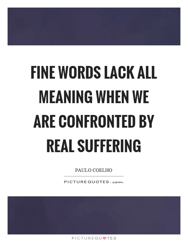 Fine words lack all meaning when we are confronted by real suffering Picture Quote #1