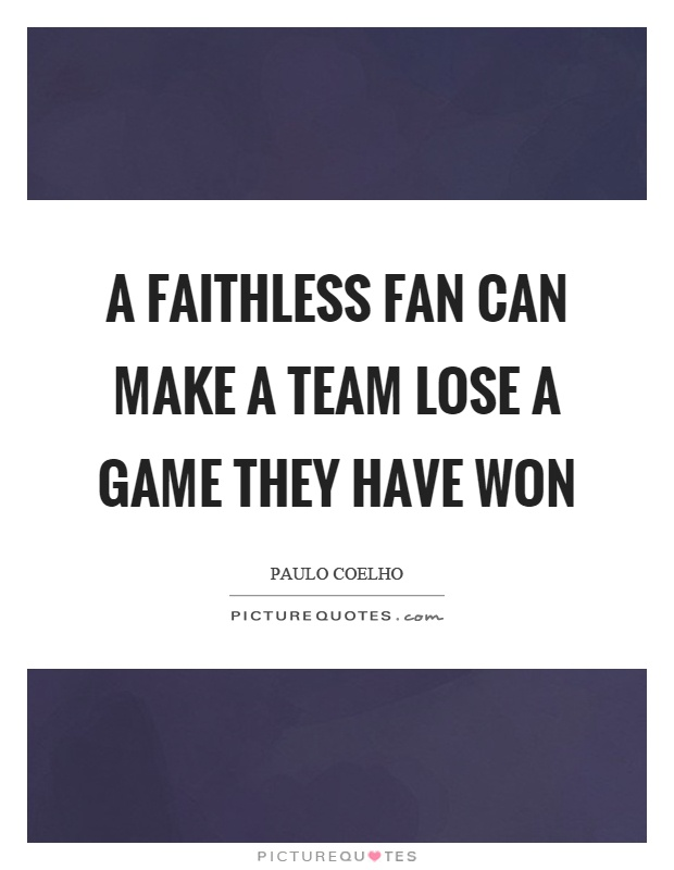 A faithless fan can make a team lose a game they have won Picture Quote #1