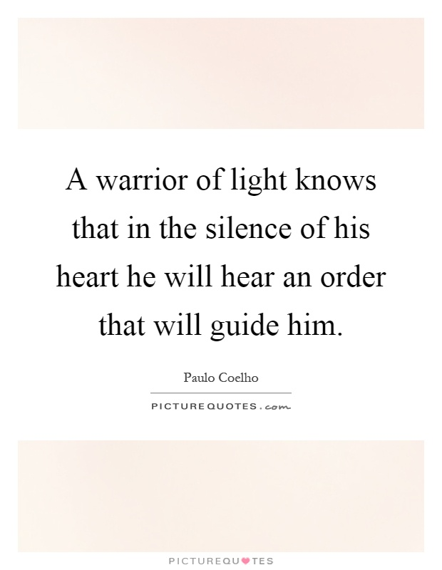 A warrior of light knows that in the silence of his heart he will hear an order that will guide him Picture Quote #1