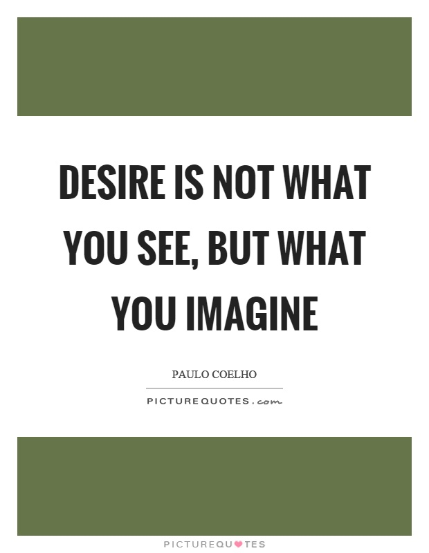 Desire is not what you see, but what you imagine Picture Quote #1