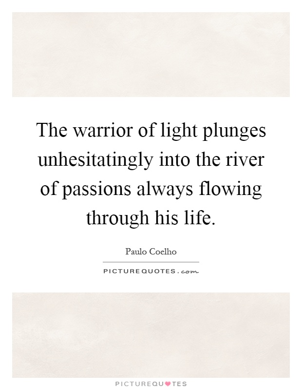 The warrior of light plunges unhesitatingly into the river of passions always flowing through his life Picture Quote #1
