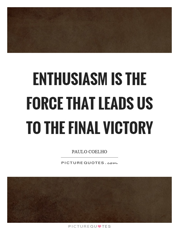 Enthusiasm is the force that leads us to the final victory Picture Quote #1