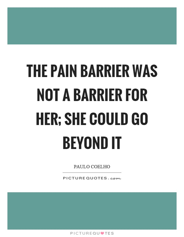 The pain barrier was not a barrier for her; she could go beyond it Picture Quote #1