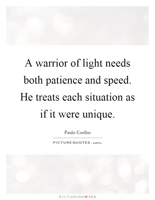 A warrior of light needs both patience and speed. He treats each situation as if it were unique Picture Quote #1
