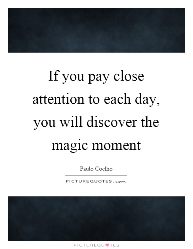 If you pay close attention to each day, you will discover the magic moment Picture Quote #1