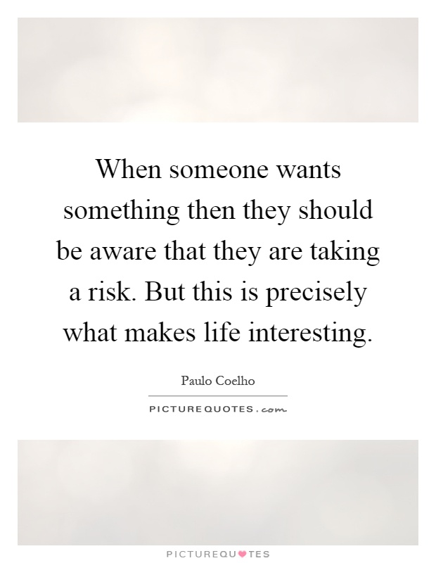 When someone wants something then they should be aware that they are taking a risk. But this is precisely what makes life interesting Picture Quote #1