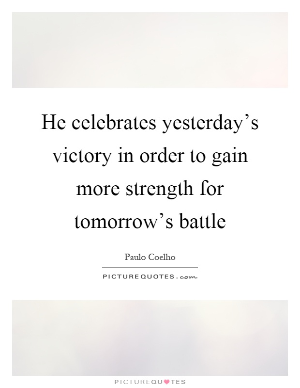 More Strength Quotes: He Celebrates Yesterday's Victory In Order To Gain More