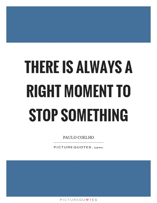 There is always a right moment to stop something Picture Quote #1