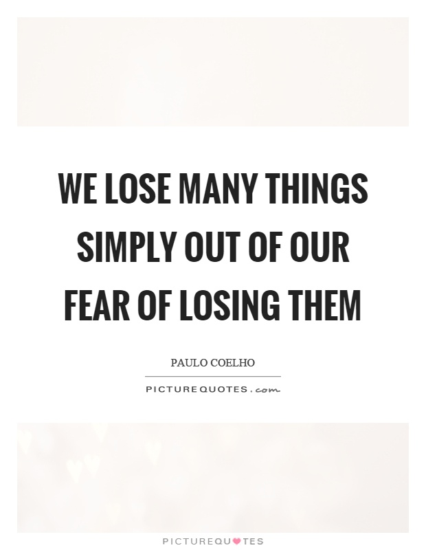 We lose many things simply out of our fear of losing them Picture Quote #1