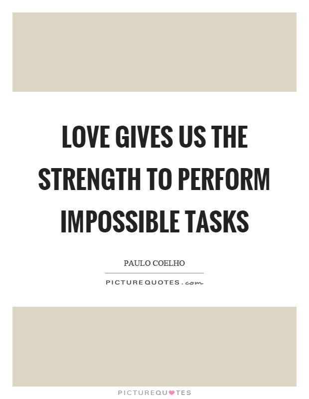 Love gives us the strength to perform impossible tasks Picture Quote #1
