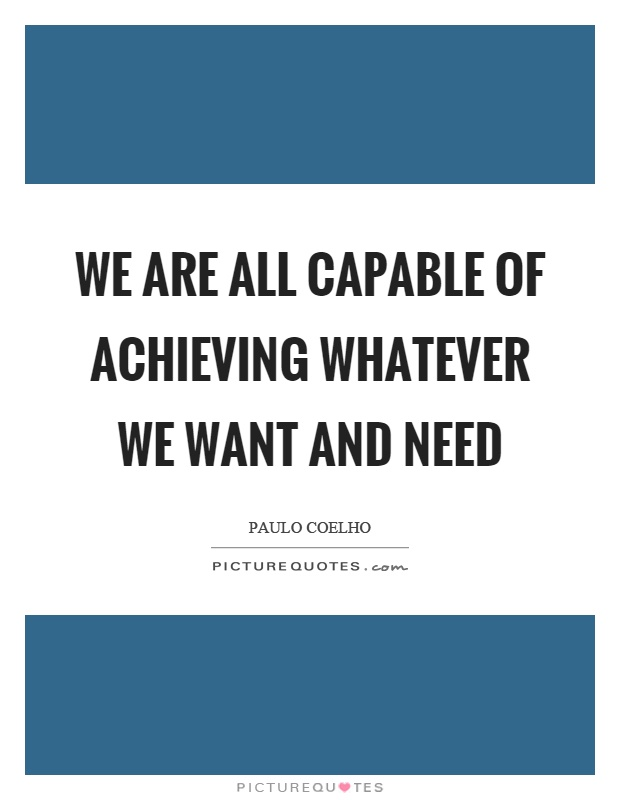 We are all capable of achieving whatever we want and need Picture Quote #1