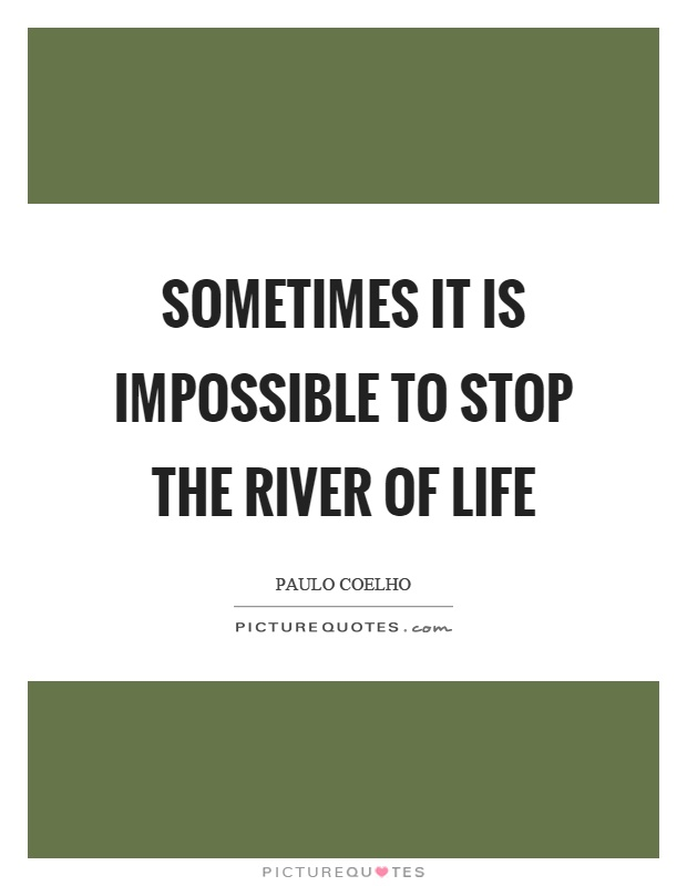 Sometimes it is impossible to stop the river of life Picture Quote #1