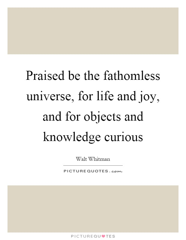 Praised be the fathomless universe, for life and joy, and for objects and knowledge curious Picture Quote #1