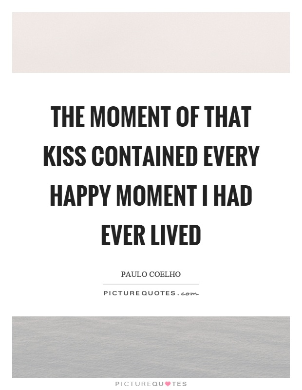 The moment of that kiss contained every happy moment I had ever lived Picture Quote #1