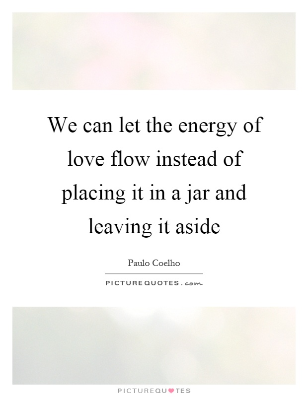 We can let the energy of love flow instead of placing it in a jar and leaving it aside Picture Quote #1