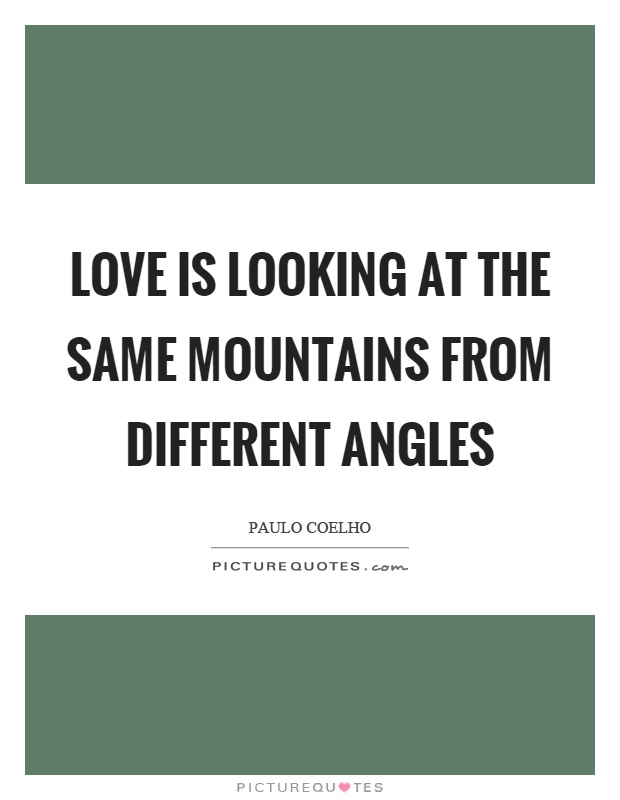 Love is looking at the same mountains from different angles Picture Quote #1