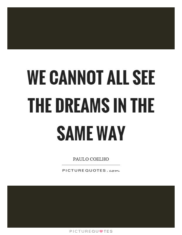 We cannot all see the dreams in the same way Picture Quote #1