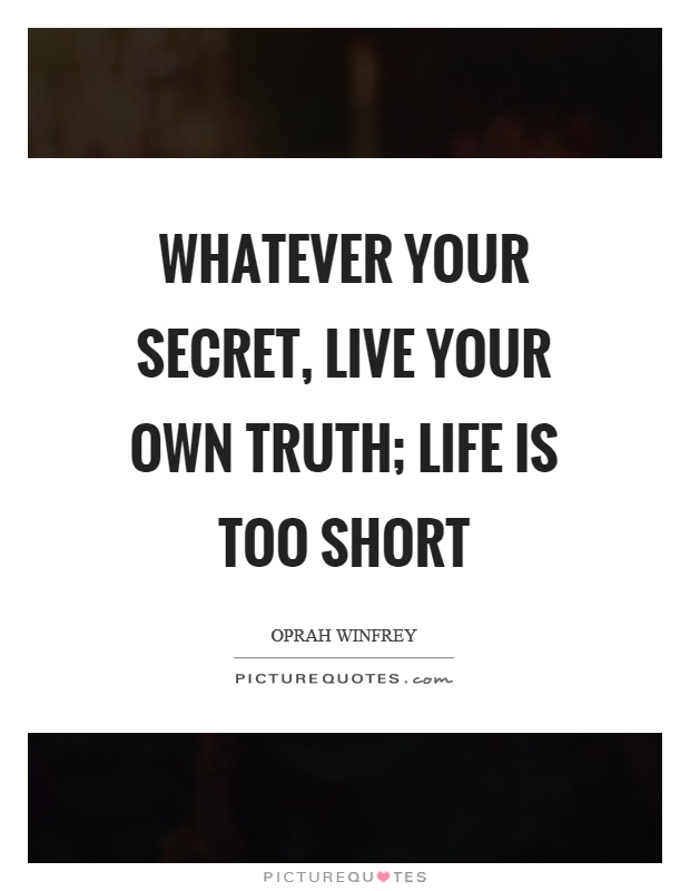 Whatever your secret, live your own truth; life is too short Picture Quote #1
