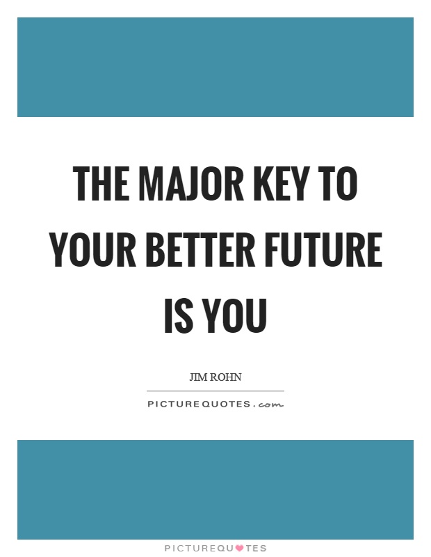 The major key to your better future is you Picture Quote #1