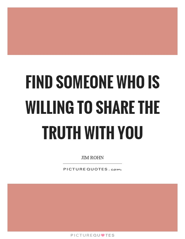 Find someone who is willing to share the truth with you Picture Quote #1