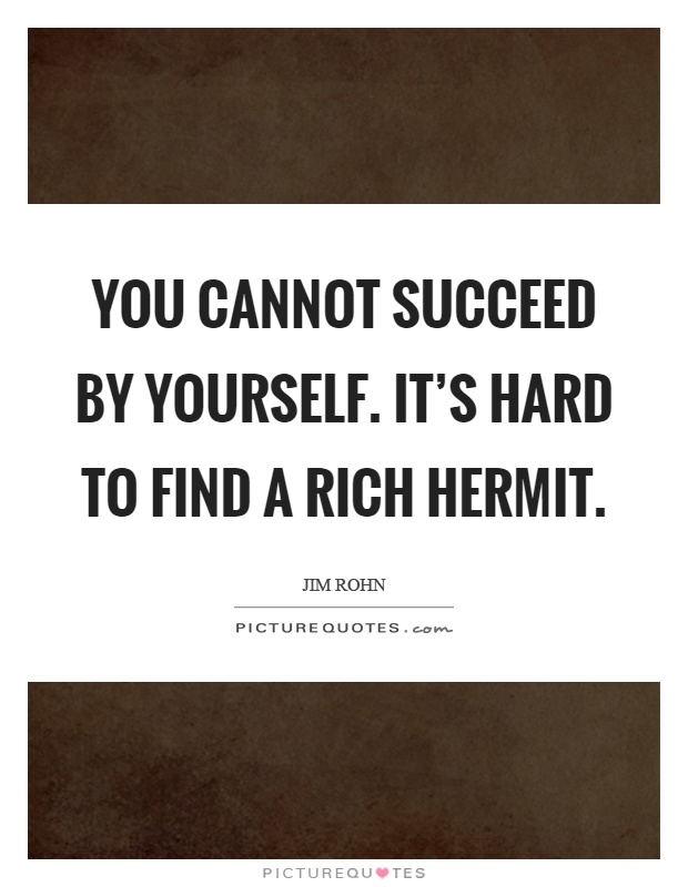 You cannot succeed by yourself. It's hard to find a rich hermit Picture Quote #1