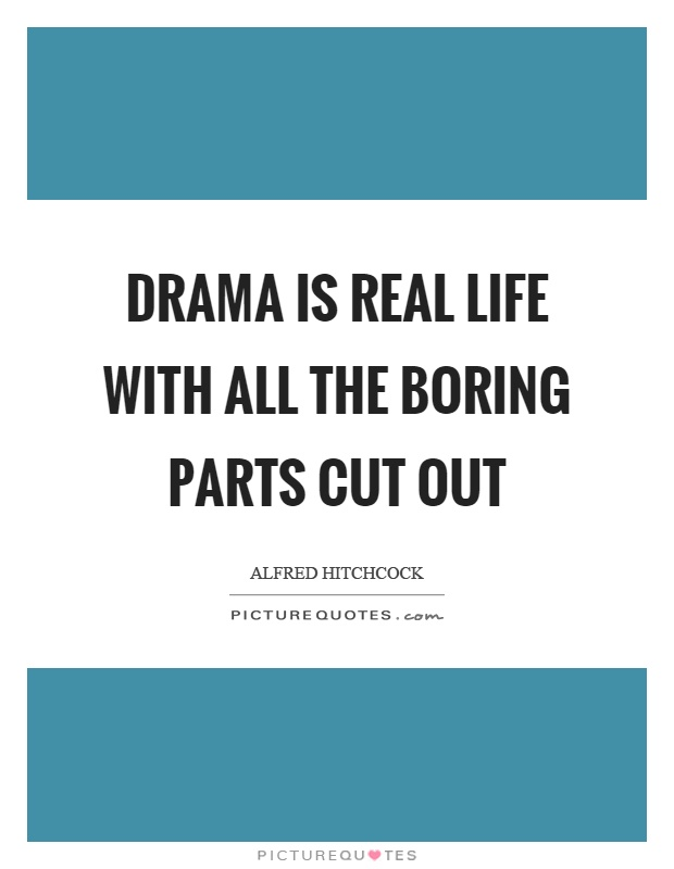 Drama is real life with all the boring parts cut out Picture Quote #1
