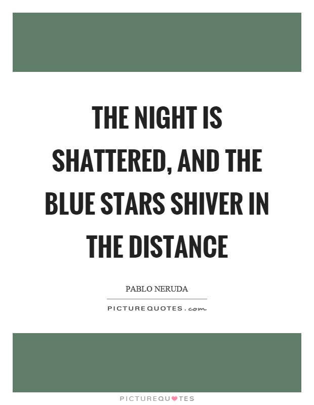 The night is shattered, and the blue stars shiver in the distance Picture Quote #1
