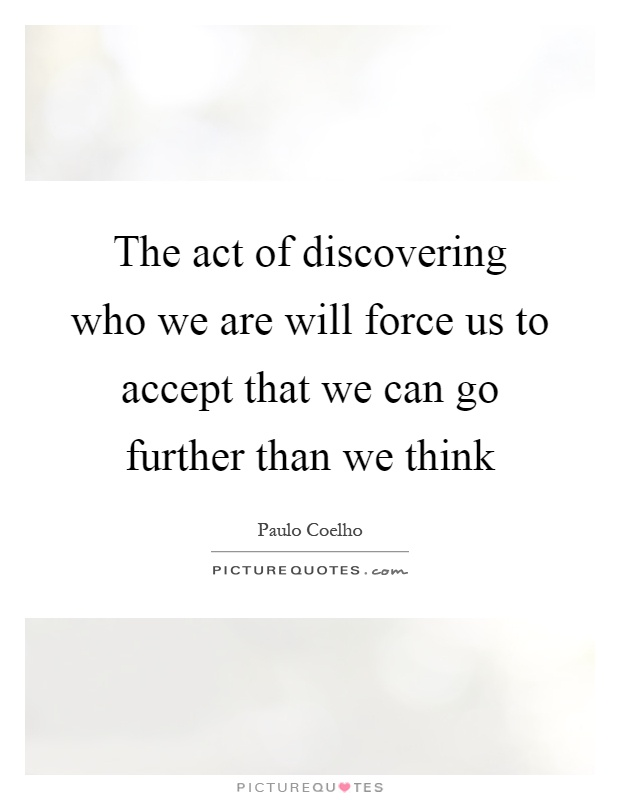The act of discovering who we are will force us to accept that we can go further than we think Picture Quote #1