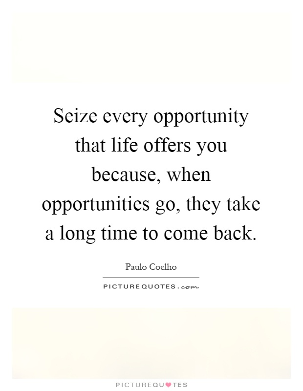 Seize every opportunity that life offers you because, when opportunities go, they take a long time to come back Picture Quote #1