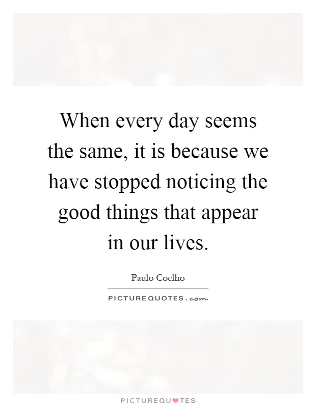 When every day seems the same, it is because we have stopped noticing the good things that appear in our lives Picture Quote #1