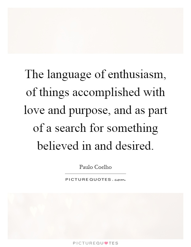 The language of enthusiasm, of things accomplished with love and purpose, and as part of a search for something believed in and desired Picture Quote #1