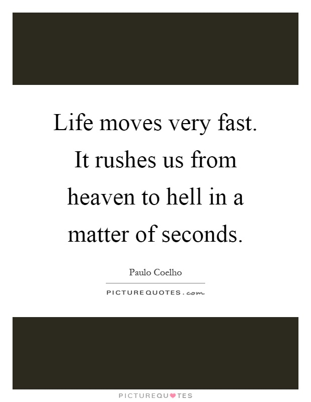 Life moves very fast. It rushes us from heaven to hell in a matter of seconds Picture Quote #1
