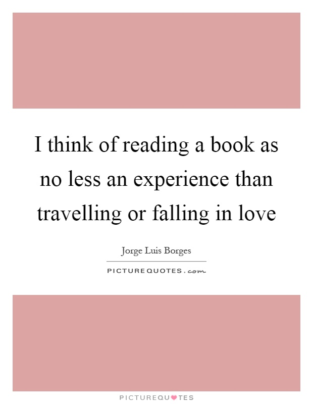 I think of reading a book as no less an experience than travelling or falling in love Picture Quote #1